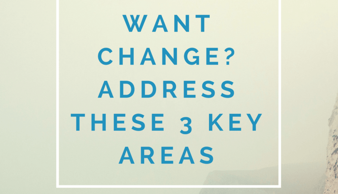 Want change? Address these 3 key areas…